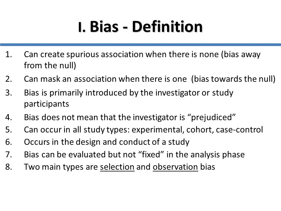 I. Bias - Definition Can create spurious association when there is none (bias away from the null)