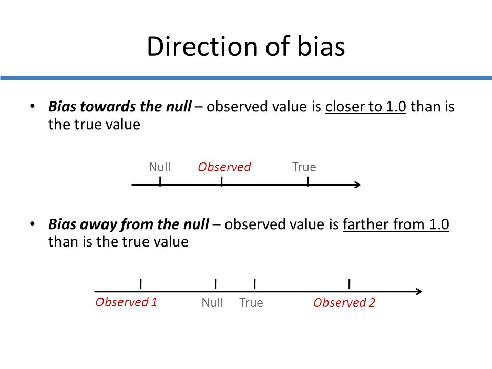 Direction of bias Bias towards the null – observed value is closer to 1.0 than is the true value.