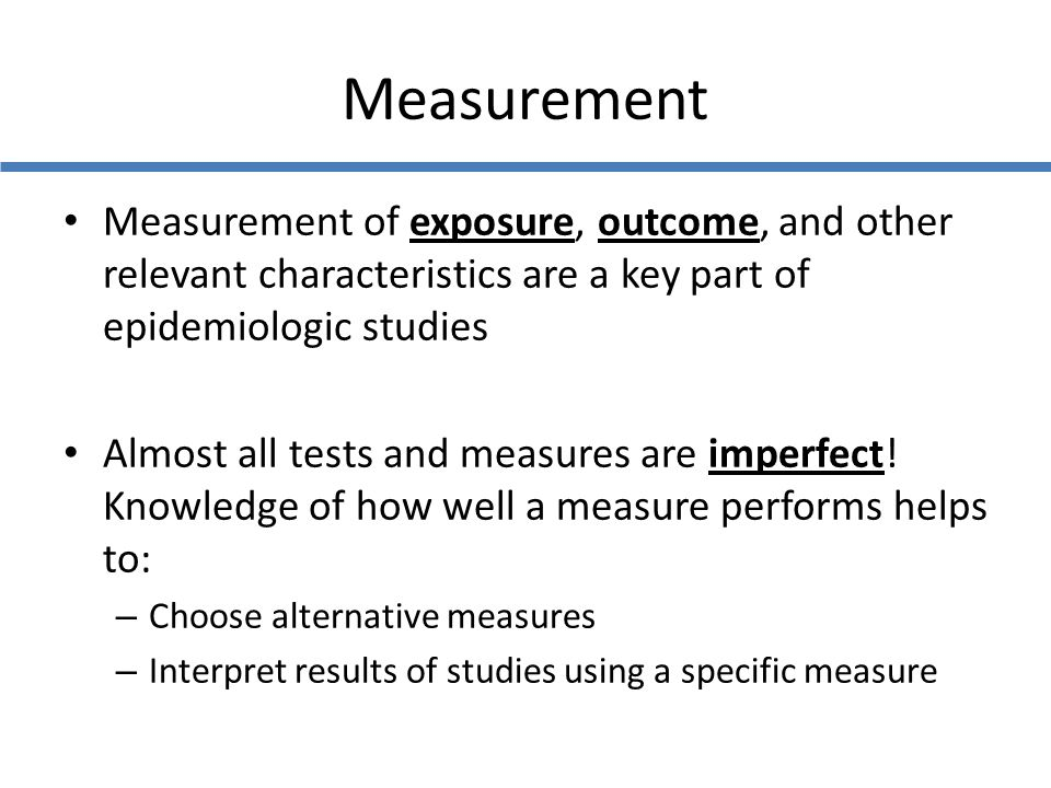 Measurement Measurement of exposure, outcome, and other relevant characteristics are a key part of epidemiologic studies.
