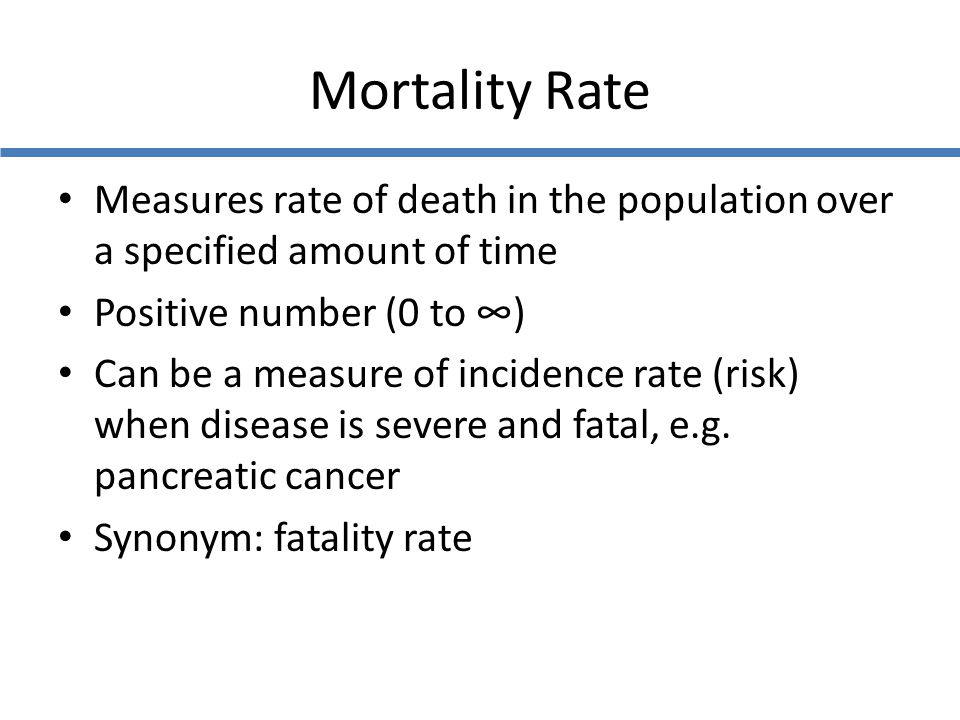 Mortality Rate Measures rate of death in the population over a specified amount of time. Positive number (0 to ∞)