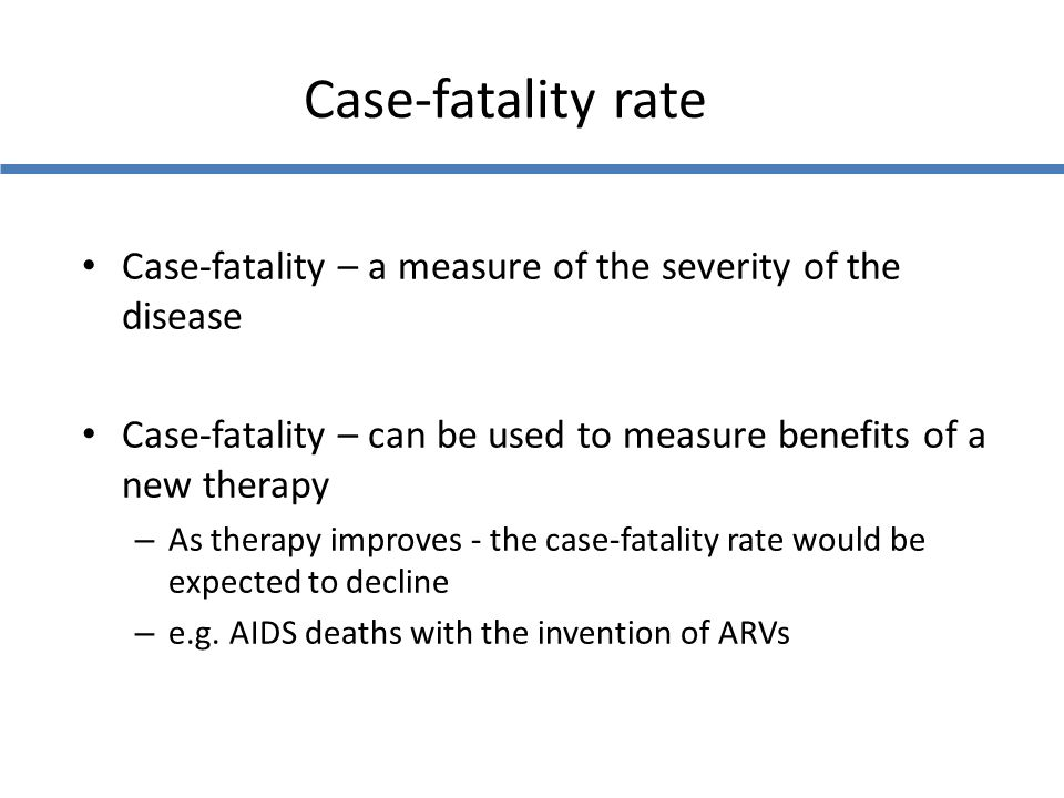 Case-fatality rate Case-fatality – a measure of the severity of the disease. Case-fatality – can be used to measure benefits of a new therapy.