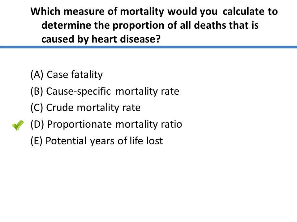 Which measure of mortality would you calculate to determine the proportion of all deaths that is caused by heart disease.