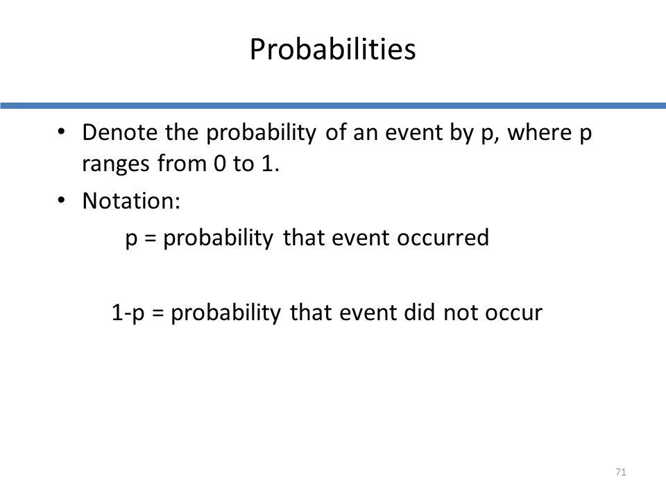 Probabilities Denote the probability of an event by p, where p ranges from 0 to 1. Notation: p = probability that event occurred.