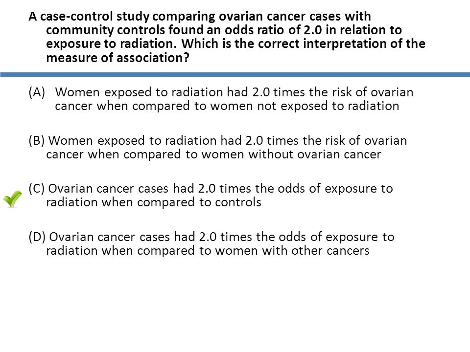 A case-control study comparing ovarian cancer cases with community controls found an odds ratio of 2.0 in relation to exposure to radiation. Which is the correct interpretation of the measure of association