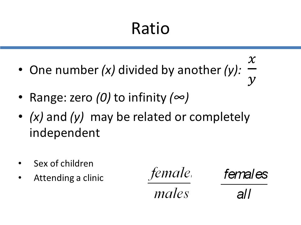 Ratio One number (x) divided by another (y): 𝑥 𝑦