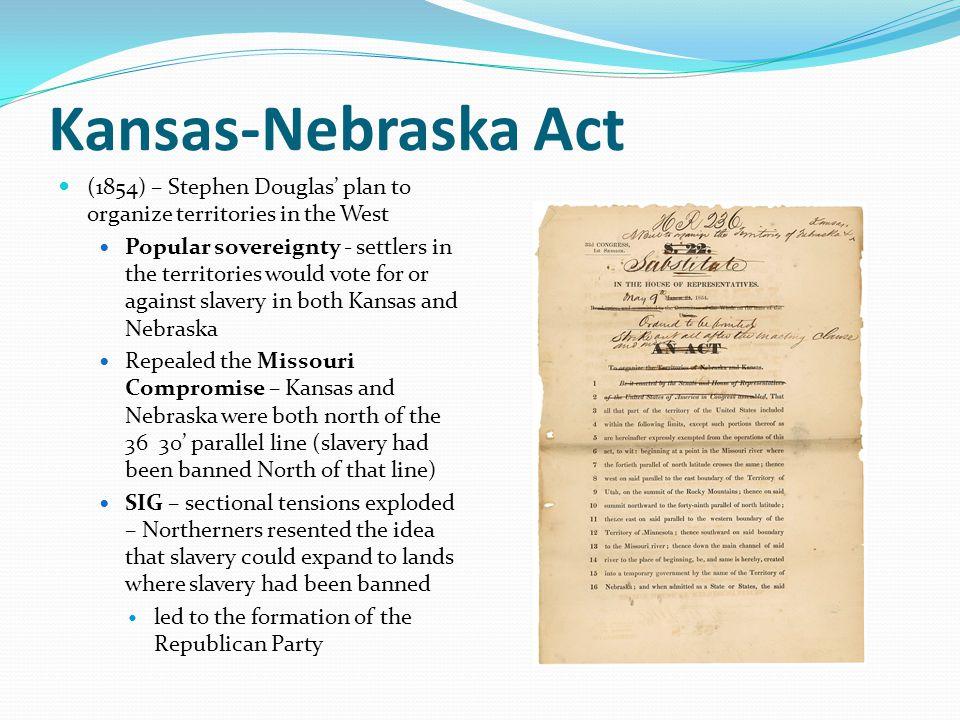 Kansas-Nebraska Act (1854) – Stephen Douglas' plan to organize territories in the West.