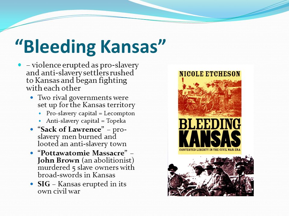 Bleeding Kansas – violence erupted as pro-slavery and anti-slavery settlers rushed to Kansas and began fighting with each other.