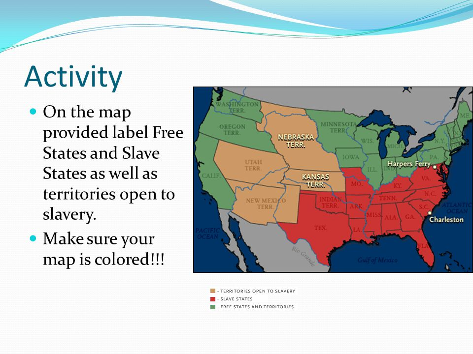 Activity On the map provided label Free States and Slave States as well as territories open to slavery.