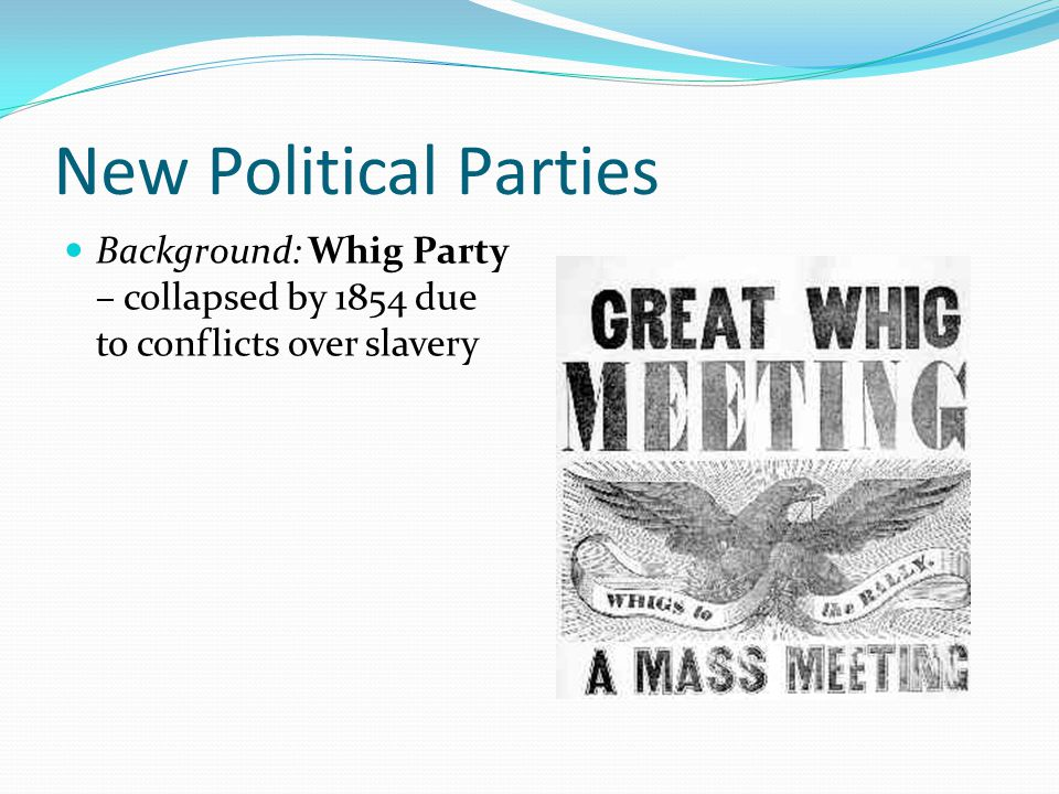 New Political Parties Background: Whig Party – collapsed by 1854 due to conflicts over slavery