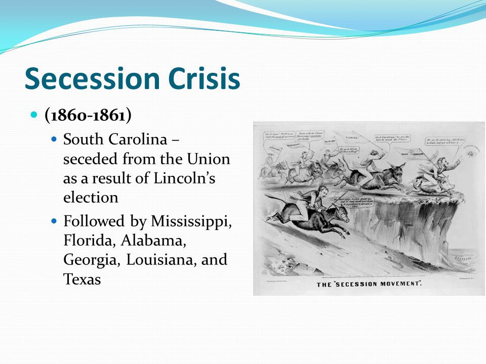 Secession Crisis (1860-1861) South Carolina – seceded from the Union as a result of Lincoln's election.