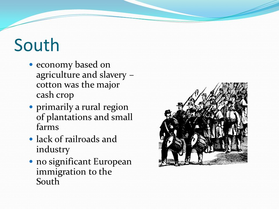 South economy based on agriculture and slavery – cotton was the major cash crop. primarily a rural region of plantations and small farms.