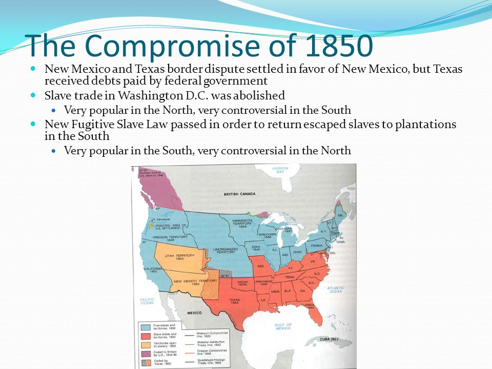 The Compromise of 1850 New Mexico and Texas border dispute settled in favor of New Mexico, but Texas received debts paid by federal government.