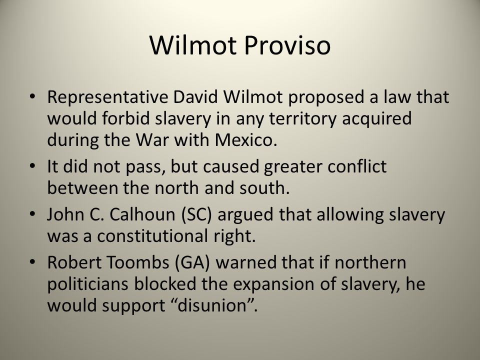 Wilmot Proviso Representative David Wilmot proposed a law that would forbid slavery in any territory acquired during the War with Mexico.