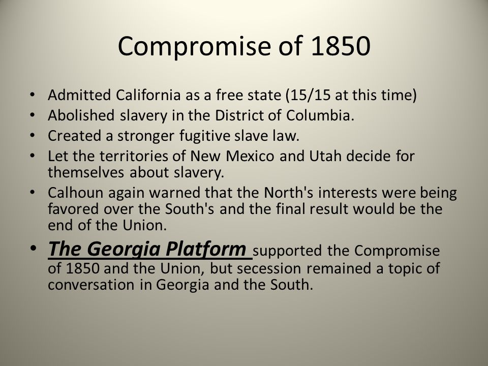 Compromise of 1850 Admitted California as a free state (15/15 at this time) Abolished slavery in the District of Columbia.