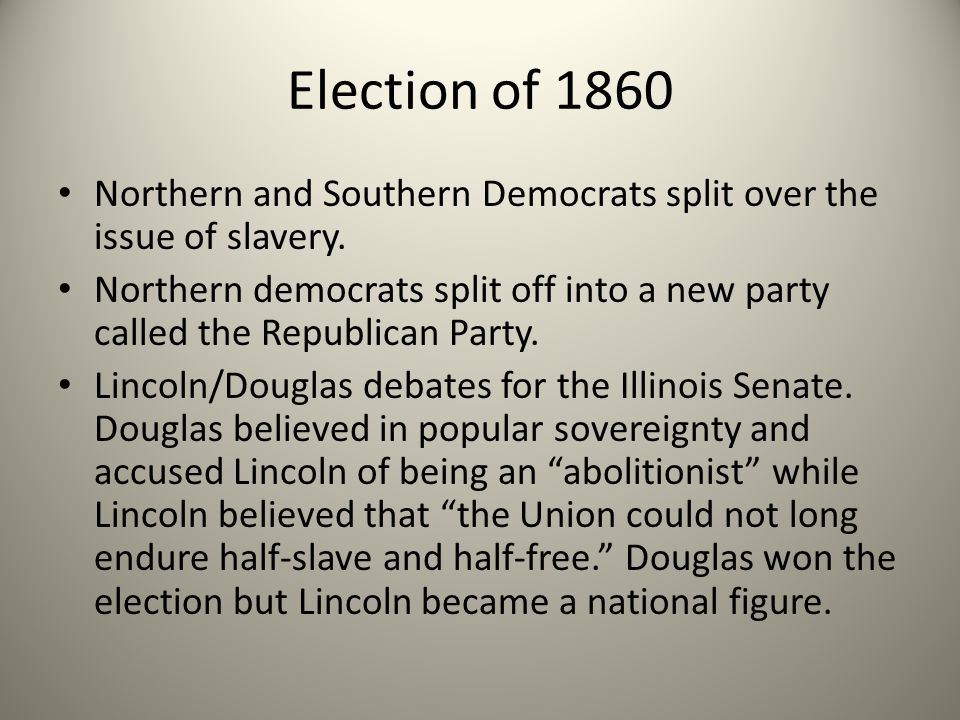 Election of 1860 Northern and Southern Democrats split over the issue of slavery.