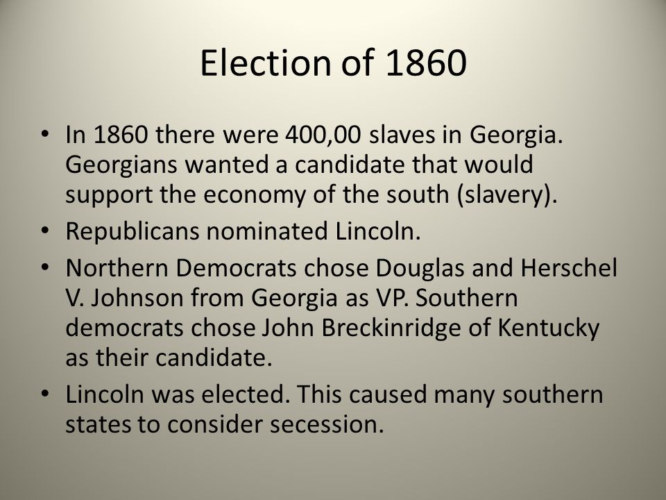 Election of 1860 In 1860 there were 400,00 slaves in Georgia. Georgians wanted a candidate that would support the economy of the south (slavery).