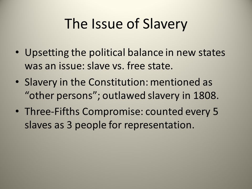 The Issue of Slavery Upsetting the political balance in new states was an issue: slave vs. free state.