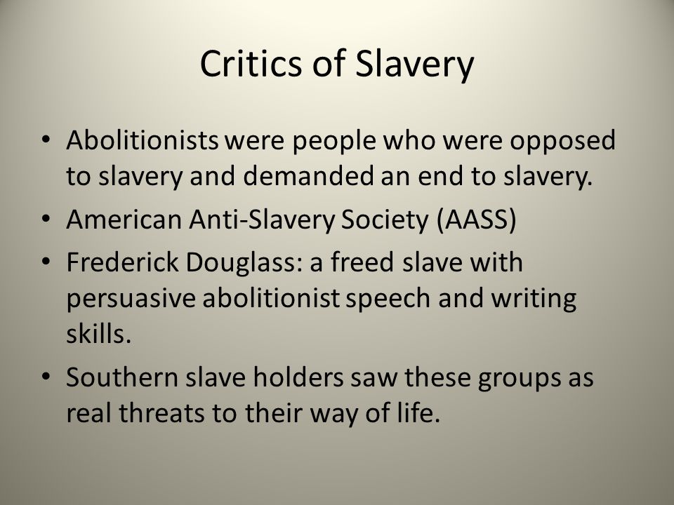 Critics of Slavery Abolitionists were people who were opposed to slavery and demanded an end to slavery.
