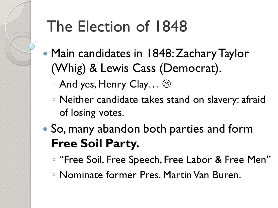 The Election of 1848 Main candidates in 1848: Zachary Taylor (Whig) & Lewis Cass (Democrat). And yes, Henry Clay… 