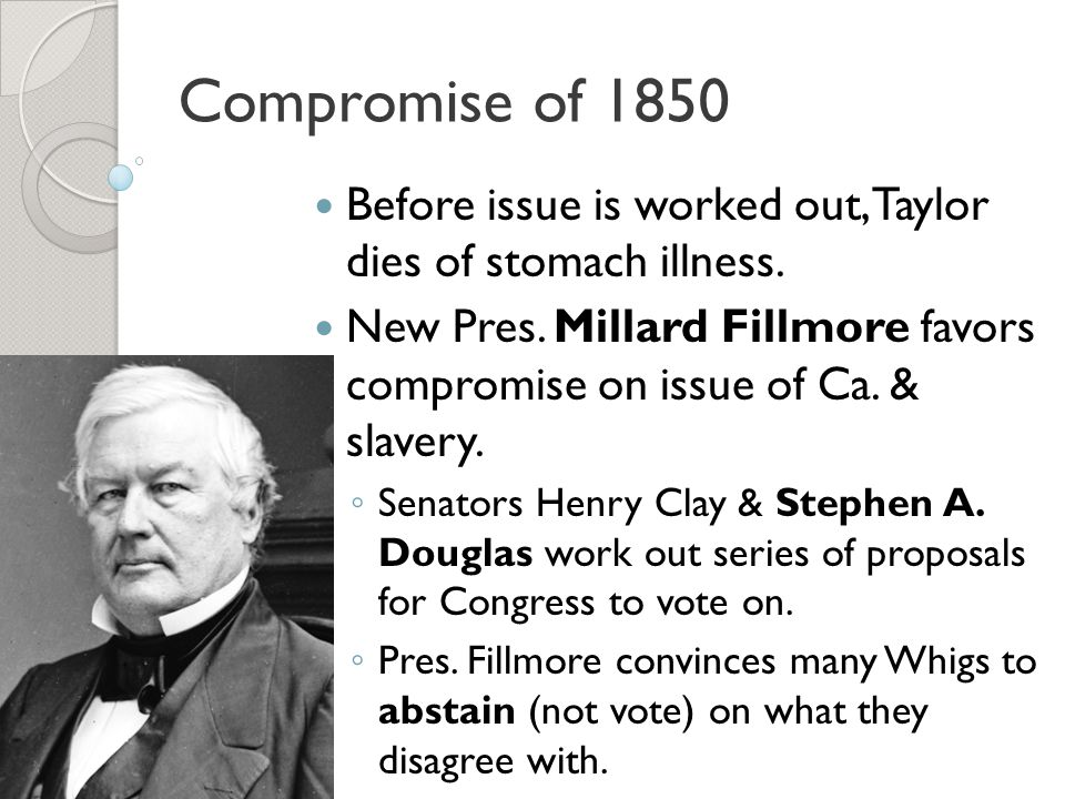 Compromise of 1850 Before issue is worked out, Taylor dies of stomach illness.