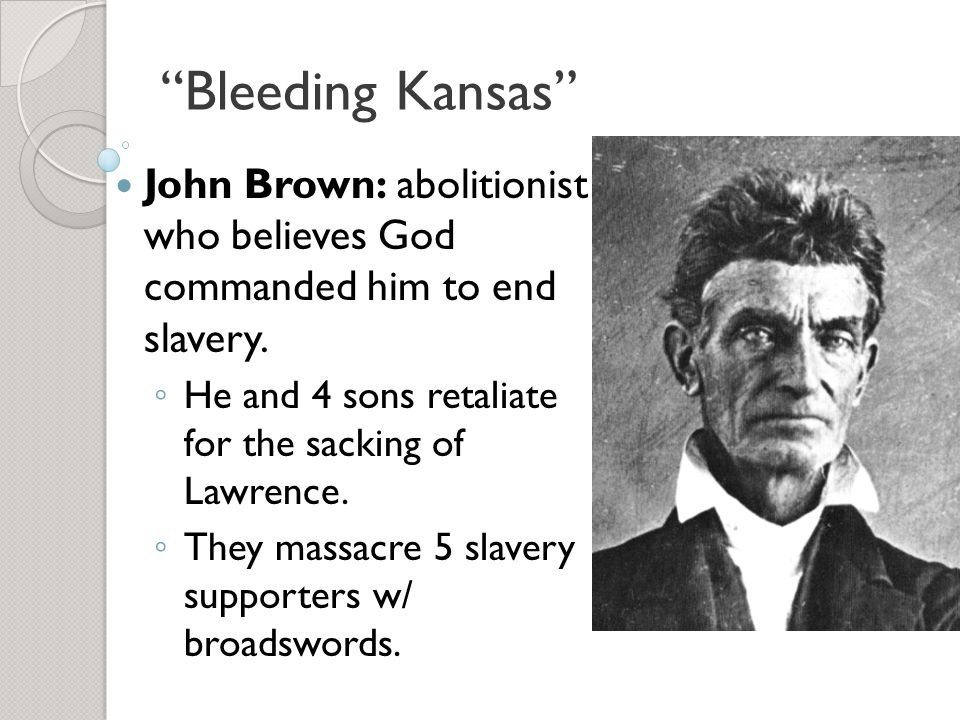 Bleeding Kansas John Brown: abolitionist who believes God commanded him to end slavery. He and 4 sons retaliate for the sacking of Lawrence.