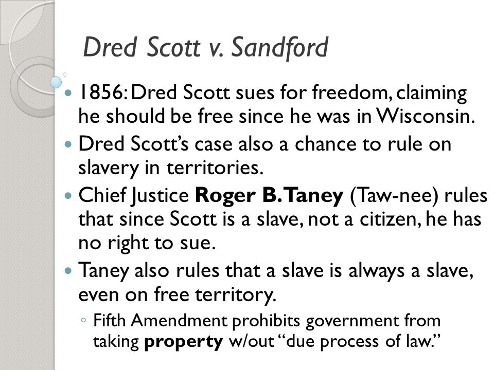 Dred Scott v. Sandford 1856: Dred Scott sues for freedom, claiming he should be free since he was in Wisconsin.