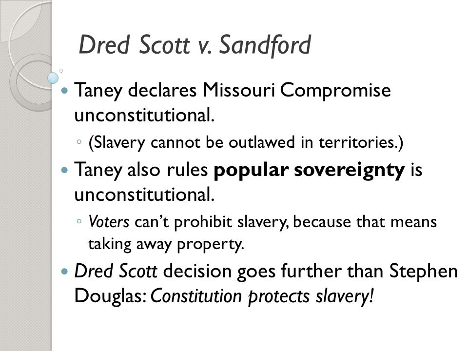 Dred Scott v. Sandford Taney declares Missouri Compromise unconstitutional. (Slavery cannot be outlawed in territories.)