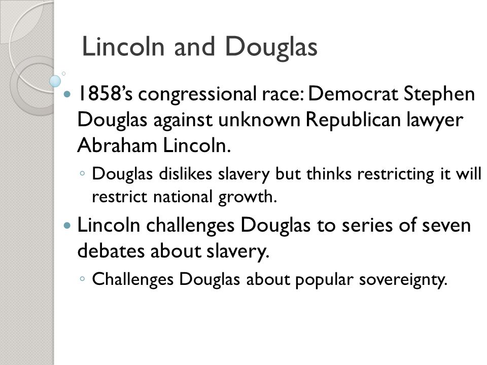Lincoln and Douglas 1858's congressional race: Democrat Stephen Douglas against unknown Republican lawyer Abraham Lincoln.