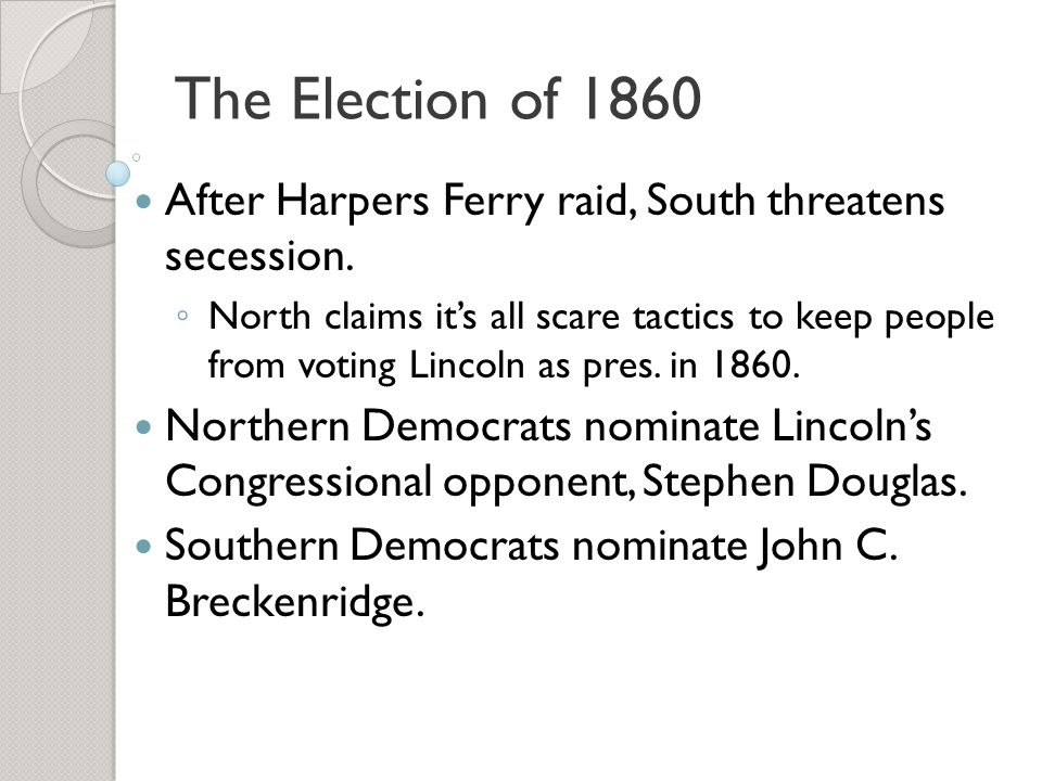 The Election of 1860 After Harpers Ferry raid, South threatens secession.