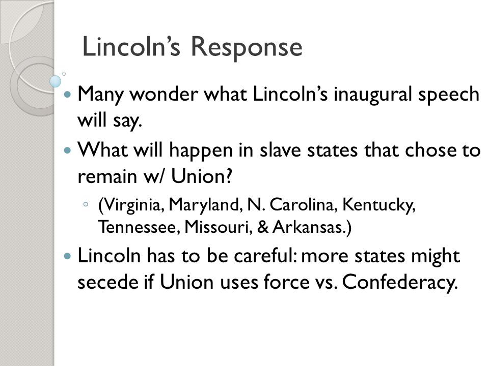Lincoln's Response Many wonder what Lincoln's inaugural speech will say. What will happen in slave states that chose to remain w/ Union