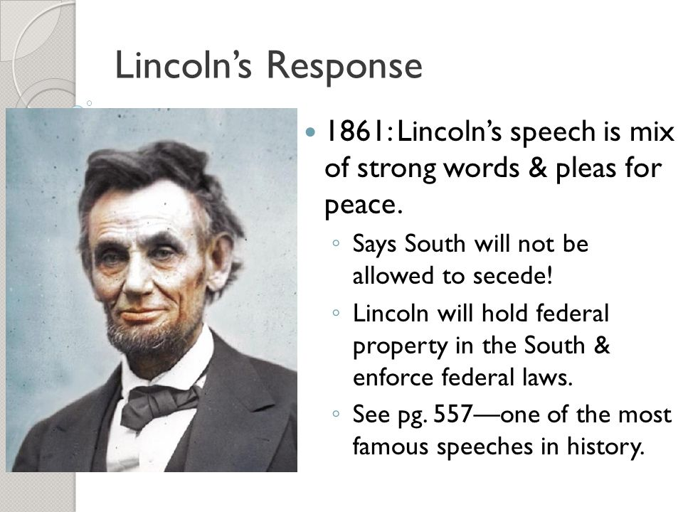 Lincoln's Response 1861: Lincoln's speech is mix of strong words & pleas for peace. Says South will not be allowed to secede!