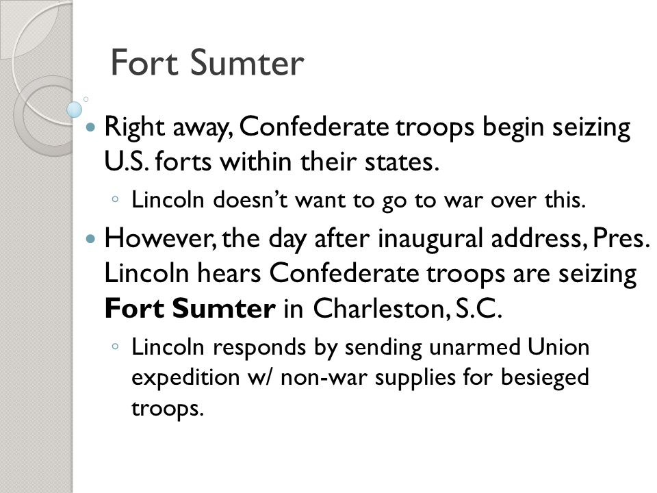 Fort Sumter Right away, Confederate troops begin seizing U.S. forts within their states. Lincoln doesn't want to go to war over this.