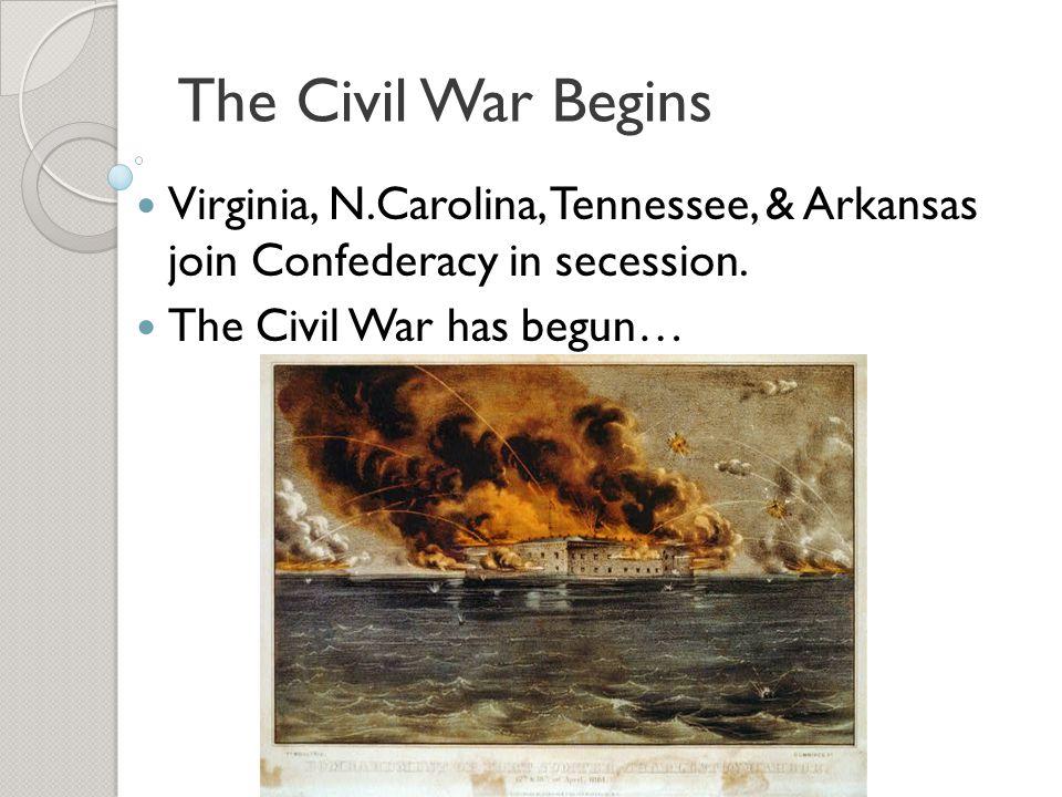 The Civil War Begins Virginia, N.Carolina, Tennessee, & Arkansas join Confederacy in secession. The Civil War has begun…
