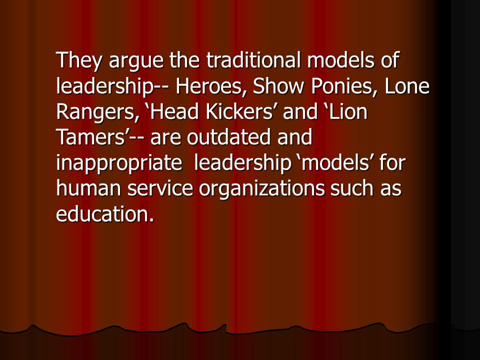 They argue the traditional models of leadership-- Heroes, Show Ponies, Lone Rangers, 'Head Kickers' and 'Lion Tamers'-- are outdated and inappropriate leadership 'models' for human service organizations such as education.