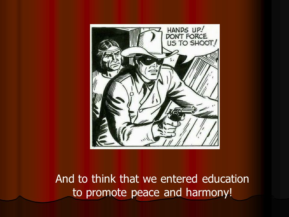And to think that we entered education to promote peace and harmony!