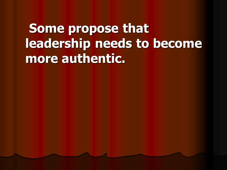 Some propose that leadership needs to become more authentic.