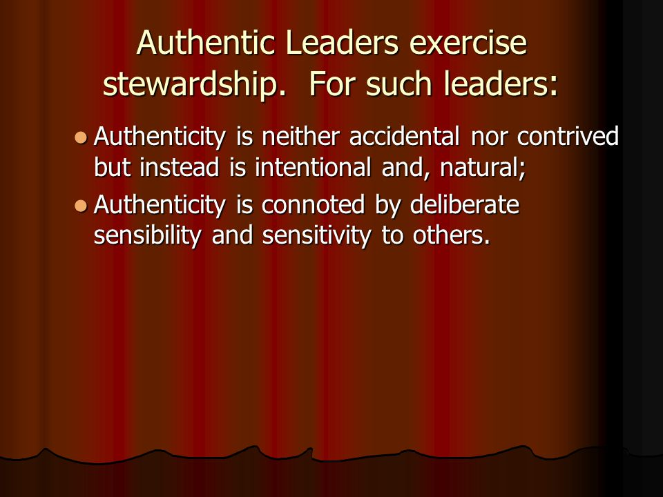 Authentic Leaders exercise stewardship. For such leaders: