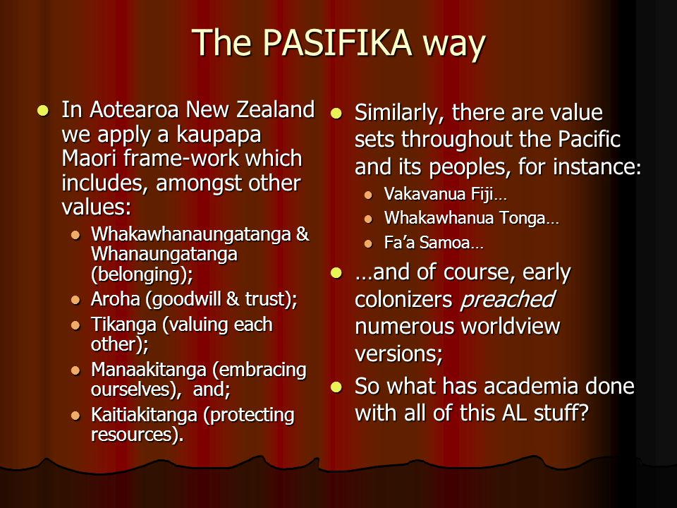 The PASIFIKA way In Aotearoa New Zealand we apply a kaupapa Maori frame-work which includes, amongst other values: