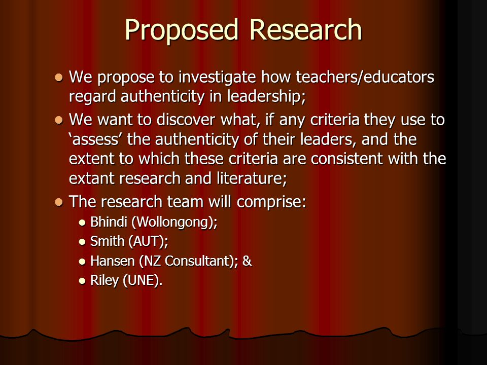 Proposed Research We propose to investigate how teachers/educators regard authenticity in leadership;