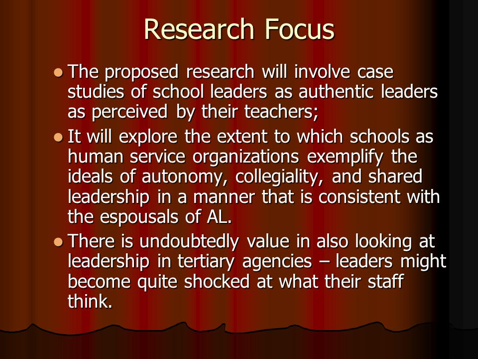 Research Focus The proposed research will involve case studies of school leaders as authentic leaders as perceived by their teachers;