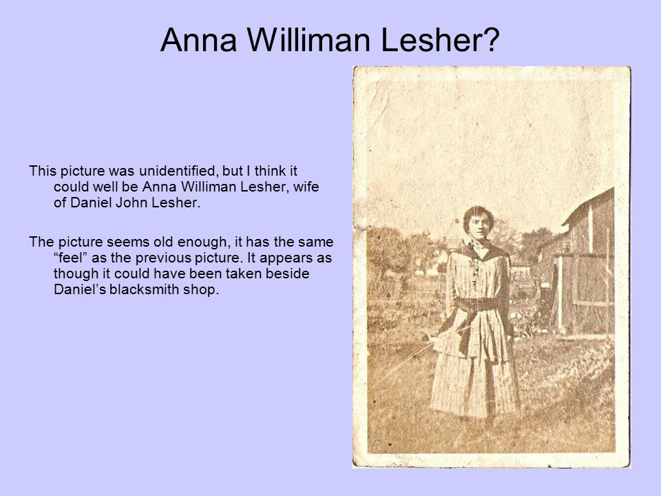 Anna Williman Lesher This picture was unidentified, but I think it could well be Anna Williman Lesher, wife of Daniel John Lesher.