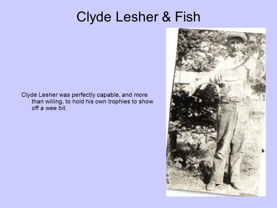 Clyde Lesher & Fish Clyde Lesher was perfectly capable, and more than willing, to hold his own trophies to show off a wee bit.