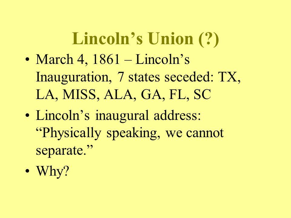 Lincoln's Union ( ) March 4, 1861 – Lincoln's Inauguration, 7 states seceded: TX, LA, MISS, ALA, GA, FL, SC.