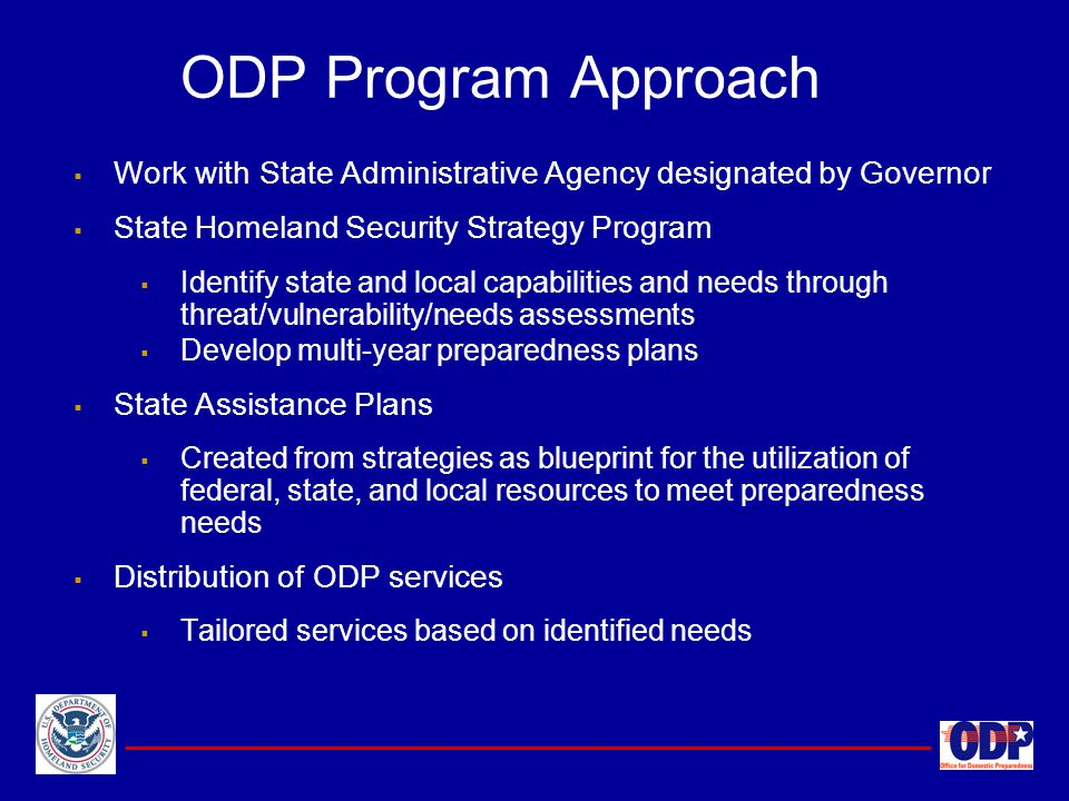 ODP Program Approach Work with State Administrative Agency designated by Governor. State Homeland Security Strategy Program.