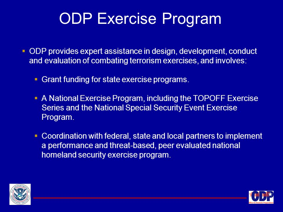 ODP Exercise Program ODP provides expert assistance in design, development, conduct and evaluation of combating terrorism exercises, and involves: