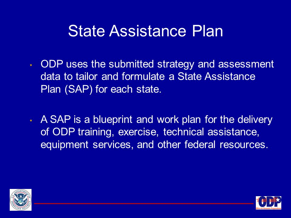 State Assistance Plan ODP uses the submitted strategy and assessment data to tailor and formulate a State Assistance Plan (SAP) for each state.