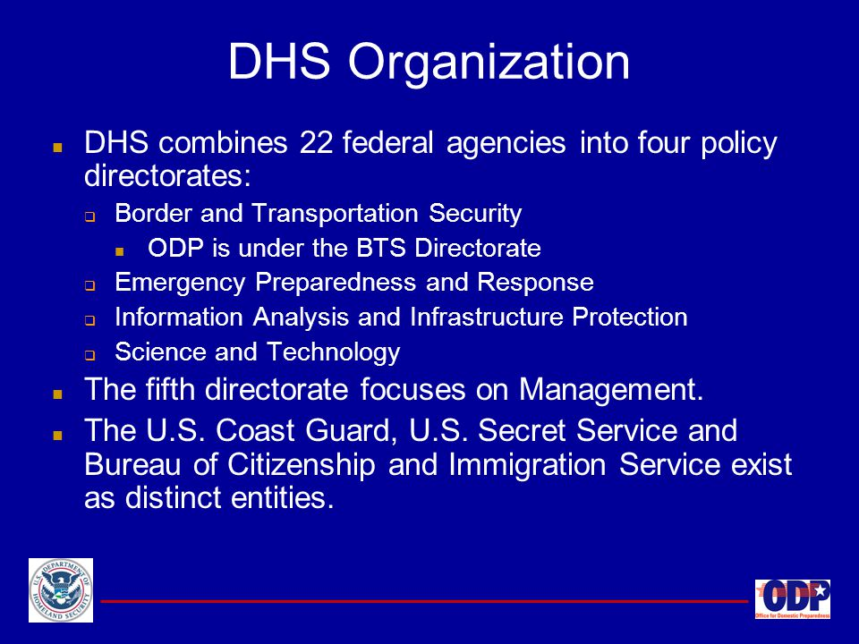DHS Organization DHS combines 22 federal agencies into four policy directorates: Border and Transportation Security.