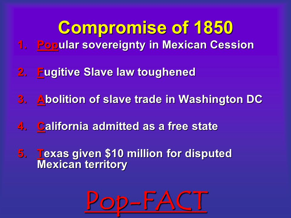 Pop-FACT Compromise of 1850 Popular sovereignty in Mexican Cession