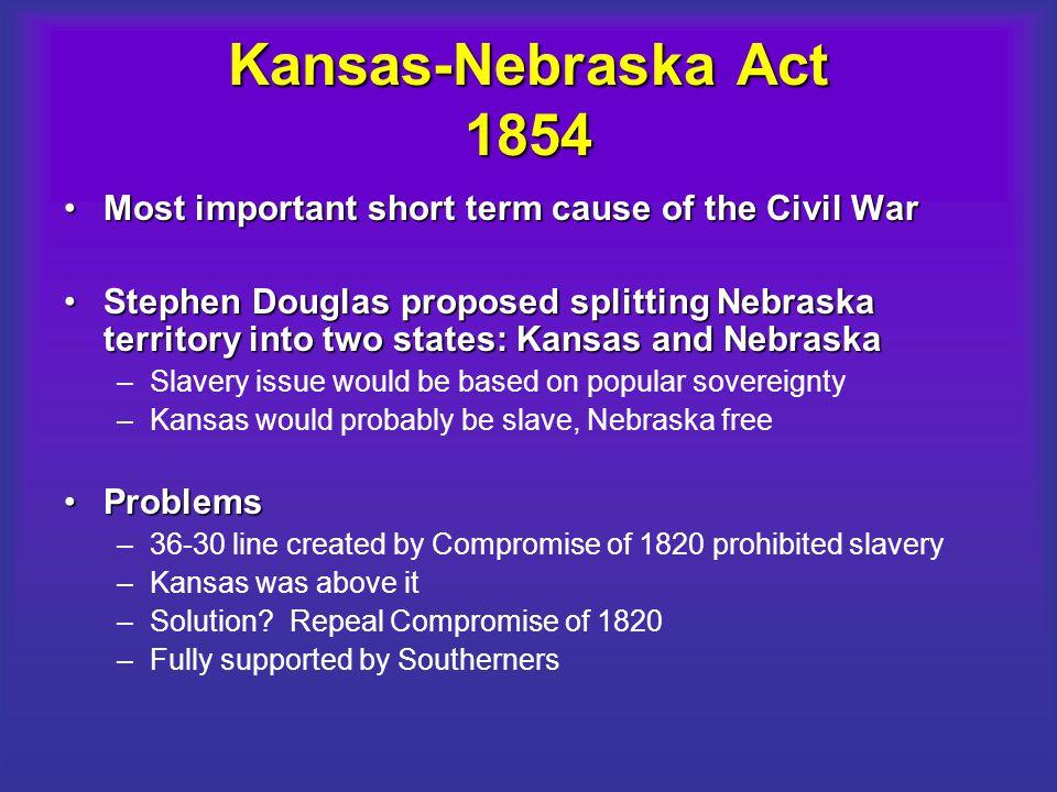 Kansas-Nebraska Act 1854 Most important short term cause of the Civil War.