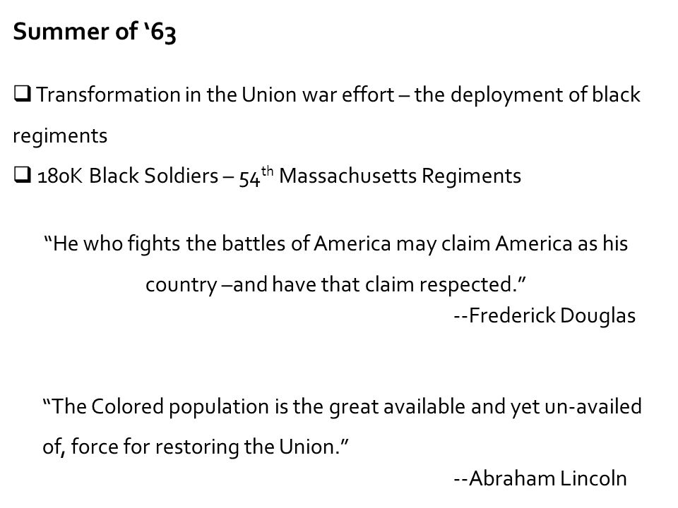 Summer of '63 Transformation in the Union war effort – the deployment of black regiments. 180K Black Soldiers – 54th Massachusetts Regiments.